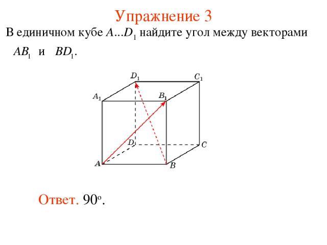 Упражнение 3 Ответ. 90о. В единичном кубе A...D1 найдите угол между векторами и