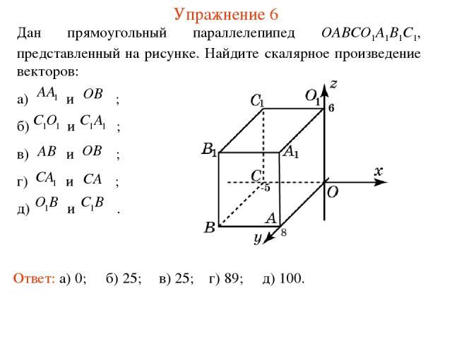 Упражнение 6 Дан прямоугольный параллелепипед OABCO1A1B1C1, представленный на рисунке. Найдите скалярное произведение векторов: а) и ; б) и ; в) и ; г) и ; д) и . Ответ: а) 0; б) 25; в) 25; г) 89; д) 100.