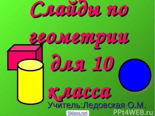 Слайды по геометрии для 10 класса Учитель:Ледовская О.М. 5klass.net