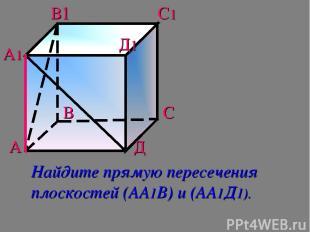 А В С Д А1 В1 С1 Д1 Найдите прямую пересечения плоскостей (АА1В) и (АА1Д1).