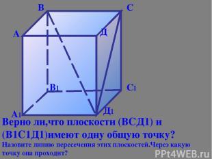 А1 В1 С1 Д1 А В С Д Верно ли,что плоскости (ВСД1) и (В1С1Д1)имеют одну общую точ
