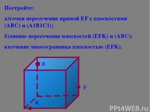 Постройте: а)точки пересечения прямой ЕF с плоскостями (АВС) и (А1В1С1); б)линию