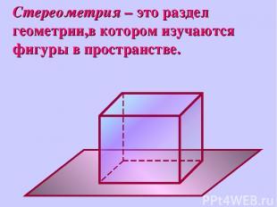 Стереометрия – это раздел геометрии,в котором изучаются фигуры в пространстве.