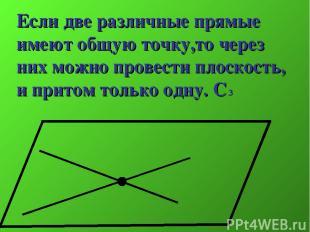 Если две различные прямые имеют общую точку,то через них можно провести плоскост