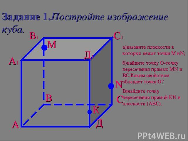 Задание 1.Постройте изображение куба. А В С Д А1 В1 С1 Д1 М N К а)назовите плоскости в которых лежат точки М иN; б)найдите точку О-точку пересечения прямых МN и ВС.Каким свойством обладает точка О? В)найдите точку пересечения прямой КN и плоскости (АВС).