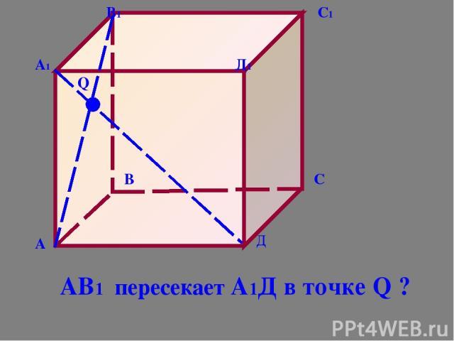 А В С Д А1 В1 С1 Д1 Q АВ1 пересекает А1Д в точке Q ?