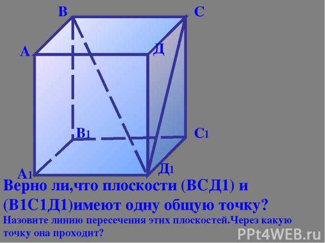 А1 В1 С1 Д1 А В С Д Верно ли,что плоскости (ВСД1) и (В1С1Д1)имеют одну общую точку? Назовите линию пересечения этих плоскостей.Через какую точку она проходит?