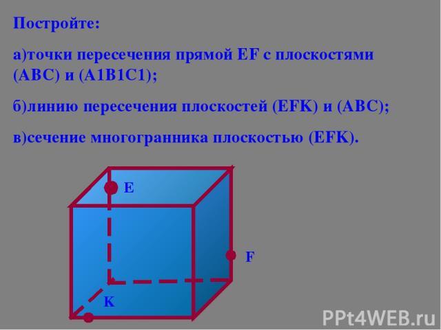 Постройте: а)точки пересечения прямой ЕF с плоскостями (АВС) и (А1В1С1); б)линию пересечения плоскостей (ЕFK) и (АВС); в)сечение многогранника плоскостью (ЕFK). Е F K