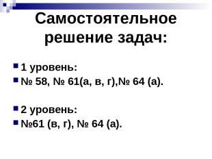 Самостоятельное решение задач: 1 уровень: № 58, № 61(а, в, г),№ 64 (а). 2 уровен