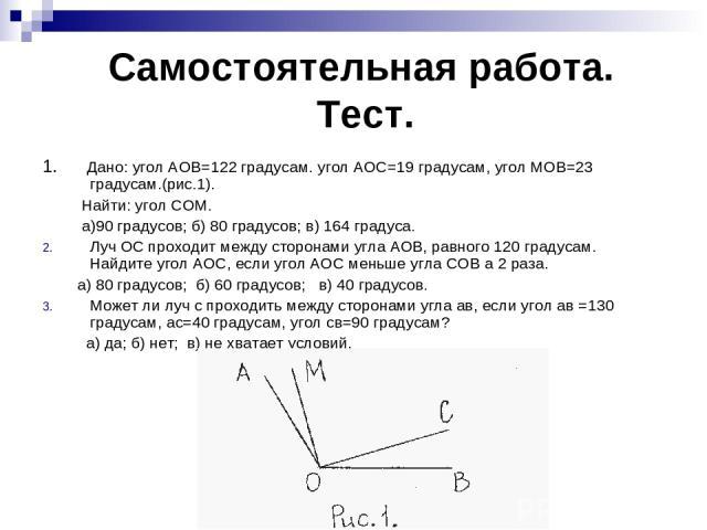 Самостоятельная работа. Тест. 1. Дано: угол АОВ=122 градусам. угол АОС=19 градусам, угол МОВ=23 градусам.(рис.1). Найти: угол СОМ. а)90 градусов; б) 80 градусов; в) 164 градуса. Луч ОС проходит между сторонами угла АОВ, равного 120 градусам. Найдите…