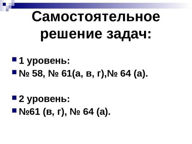 Самостоятельное решение задач: 1 уровень: № 58, № 61(а, в, г),№ 64 (а). 2 уровень: №61 (в, г), № 64 (а).