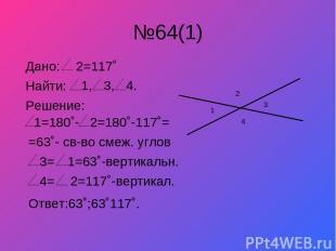 №64(1) 1 3 2 4 Дано: 2=117˚ Найти: 1, 3, 4. Решение: 1=180˚- 2=180˚-117˚= =63˚-