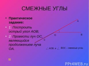 СМЕЖНЫЕ УГЛЫ Практическое задание: 1. Построить острый угол АОВ; 2. Провести луч