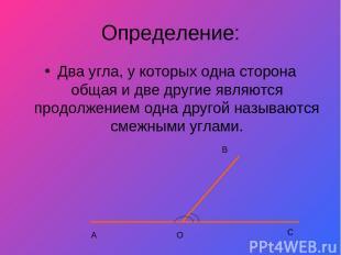 Определение: Два угла, у которых одна сторона общая и две другие являются продол
