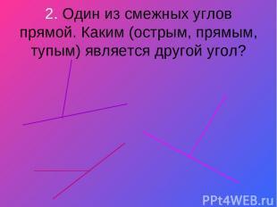 2. Один из смежных углов прямой. Каким (острым, прямым, тупым) является другой у