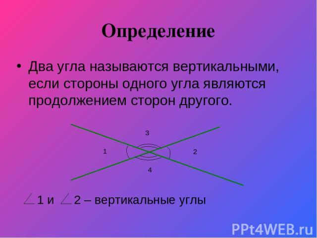 Определение Два угла называются вертикальными, если стороны одного угла являются продолжением сторон другого. 1 2 3 4 1 и 2 – вертикальные углы