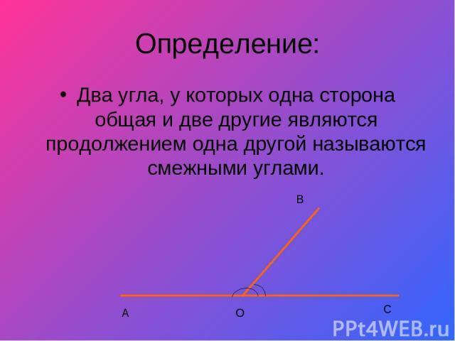 Определение: Два угла, у которых одна сторона общая и две другие являются продолжением одна другой называются смежными углами. А О В С
