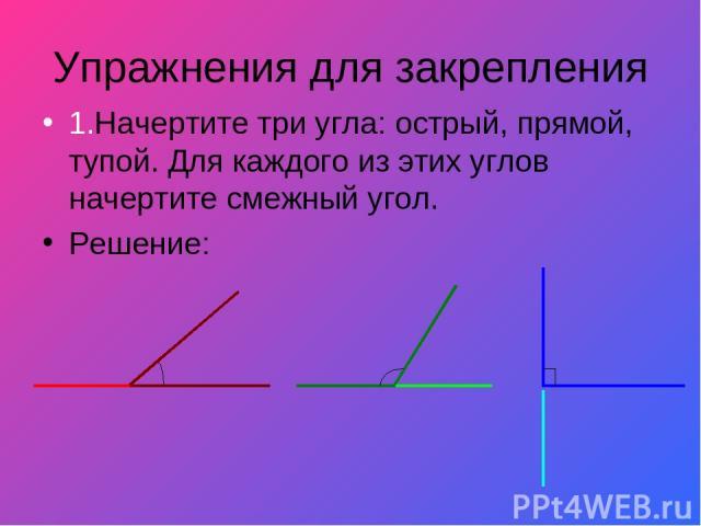 Упражнения для закрепления 1.Начертите три угла: острый, прямой, тупой. Для каждого из этих углов начертите смежный угол. Решение:
