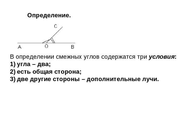 Определение. В определении смежных углов содержатся три условия: угла – два; есть общая сторона; две другие стороны – дополнительные лучи.