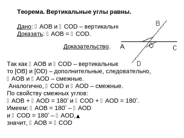 Теорема. Вертикальные углы равны. Дано: AOB и COD – вертикальные. Доказать: AOB = COD. Так как AOB и COD – вертикальные, то [OB) и [OD) – дополнительные, следовательно, AOB и AOD – смежные. Аналогично, COD и AOD – смежные. По свойству смежных углов:…