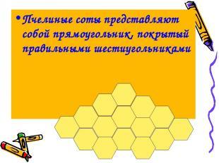 Пчелиные соты представляют собой прямоугольник, покрытый правильными шестиугольн
