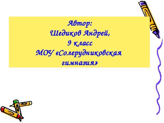 Автор: Шедиков Андрей, 9 класс МОУ «Солерудниковская гимназия»