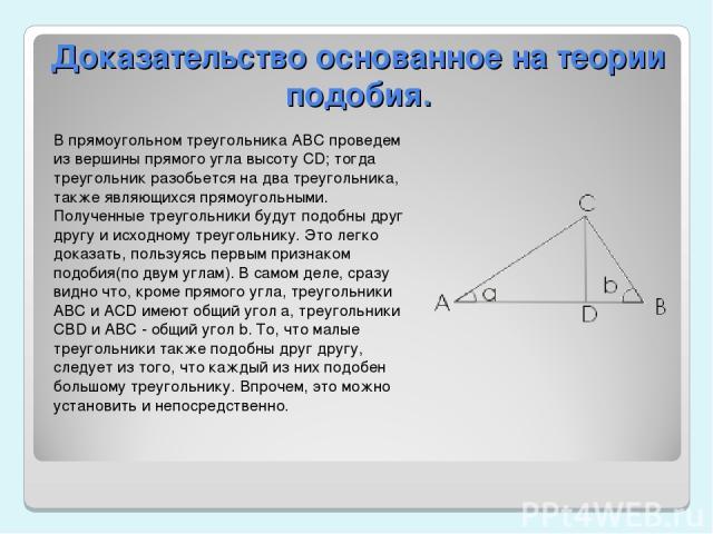 Доказательство основанное на теории подобия. В прямоугольном треугольника АВС проведем из вершины прямого угла высоту CD; тогда треугольник разобьется на два треугольника, также являющихся прямоугольными. Полученные треугольники будут подобны друг д…