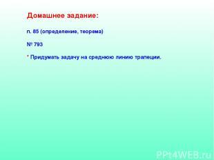 Домашнее задание: п. 85 (определение, теорема) № 793 * Придумать задачу на средн
