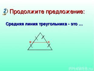 Продолжите предложение: Средняя линия треугольника - это …