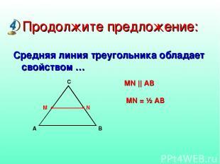 Продолжите предложение: Средняя линия треугольника обладает свойством … MN || AB