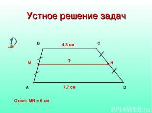 Устное решение задач 4,3 см 7,7 см ? Ответ: MN = 6 см