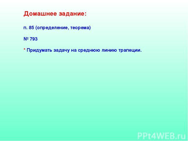 Домашнее задание: п. 85 (определение, теорема) № 793 * Придумать задачу на среднюю линию трапеции.