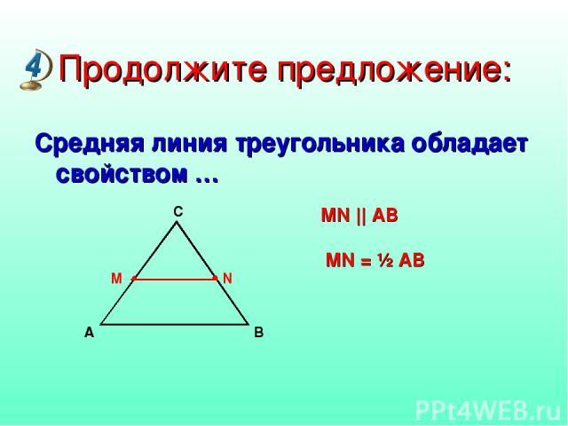 Продолжите предложение: Средняя линия треугольника обладает свойством … MN || AB MN = ½ AB