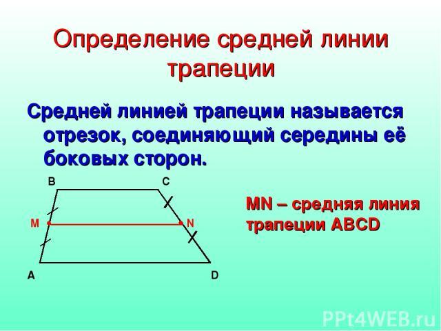 Определение средней линии трапеции Средней линией трапеции называется отрезок, соединяющий середины её боковых сторон. MN – средняя линия трапеции ABCD