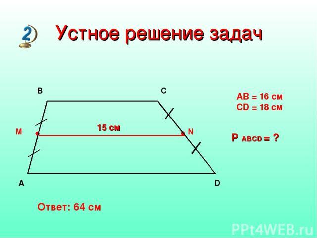 15 см AB = 16 см CD = 18 см P ABCD = ? Устное решение задач Ответ: 64 см