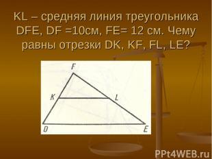 KL – средняя линия треугольника DFE, DF =10см, FE= 12 см. Чему равны отрезки DK,