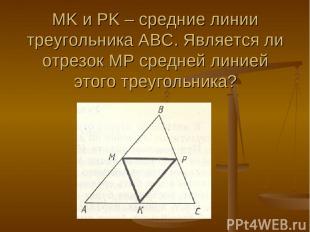 MK и PK – средние линии треугольника АВС. Является ли отрезок МР средней линией