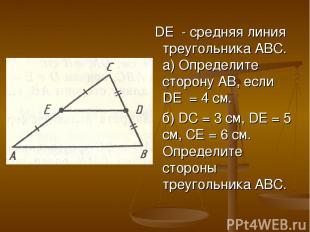 DE - средняя линия треугольника АВС. а) Определите сторону АВ, если DE = 4 см. б