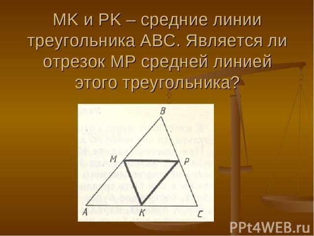 MK и PK – средние линии треугольника АВС. Является ли отрезок МР средней линией этого треугольника?