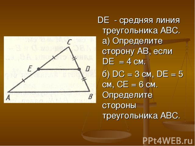 DE - средняя линия треугольника АВС. а) Определите сторону АВ, если DE = 4 см. б) DС = 3 см, DЕ = 5 см, СЕ = 6 см. Определите стороны треугольника АВС.