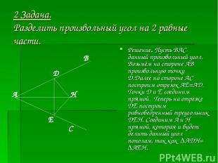 2 Задача. Разделить произвольный угол на 2 равные части. Решение. Пусть ВАС- дан