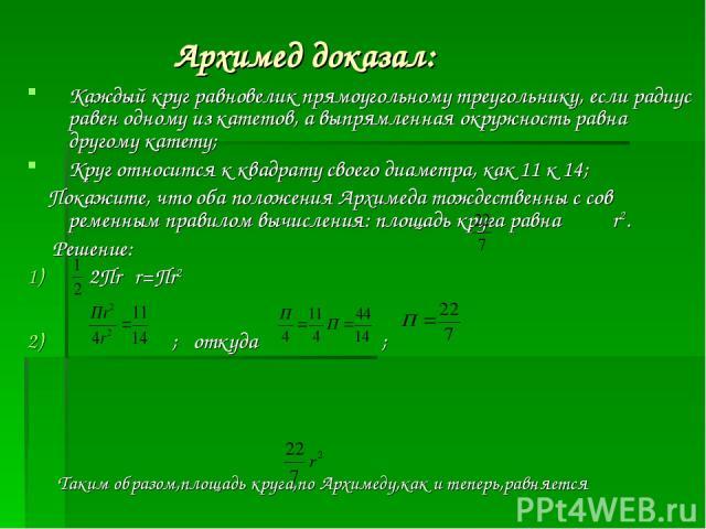 Архимед доказал: Каждый круг равновелик прямоугольному треугольнику, если радиус равен одному из катетов, а выпрямленная окружность равна другому катету; Круг относится к квадрату своего диаметра, как 11 к 14; Покажите, что оба положения Архимеда то…