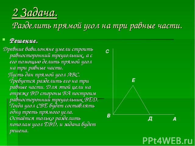 2 Задача. Разделить прямой угол на три равные части. Решение. Древние вавилоняне умели строить равносторонний треугольник, а с его помощью делить прямой угол на три равные части. Пусть дан прямой угол АВС. Требуется разделить его на три равные части…