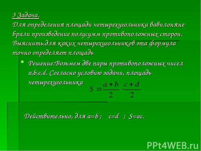 3 Задача. Для определения площади четырехугольника вавилоняне брали произведение полусумм противоположных сторон. Выяснить,для каких четырехугольников эта формула точно определяет площадь Решение:Возьмем две пары противоположных чисел а,b,c,d. Согла…