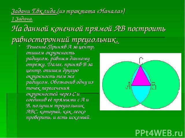 Задачи Евклида.(из трактата «Начала») 1 Задача. На данной конечной прямой АВ построить равносторонний треугольник. Решение.Приняв А за центр, опишем окружность радиусом, равным данному отрезку. Далее, приняв В за центр, опишем другую окружность тем …