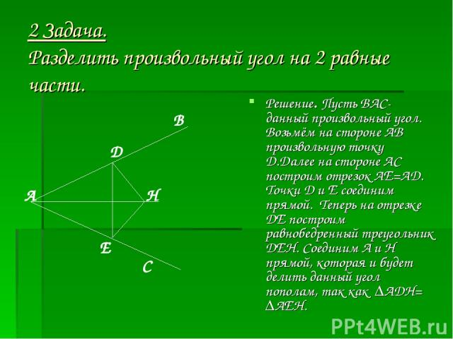 2 Задача. Разделить произвольный угол на 2 равные части. Решение. Пусть ВАС- данный произвольный угол. Возьмём на стороне АВ произвольную точку Д.Далее на стороне АС построим отрезок АЕ=АД. Точки Д и Е соединим прямой. Теперь на отрезке ДЕ построим …