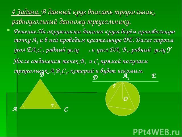 4 Задача. В данный круг вписать треугольник, равноугольный данному треугольнику. Решение.На окружности данного круга берём произвольную точку А1 и в ней проводим касательную ДЕ. Далее строим угол ЕА1С1, равный углу β , и угол ДА1 В1, равный углу Y П…