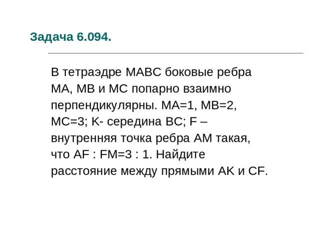 Задача 6.094. В тетраэдре MABC боковые ребра MA, MB и MC попарно взаимно перпендикулярны. MA=1, MB=2, MC=3; K- середина BC; F – внутренняя точка ребра AM такая, что AF : FM=3 : 1. Найдите расстояние между прямыми AK и CF.