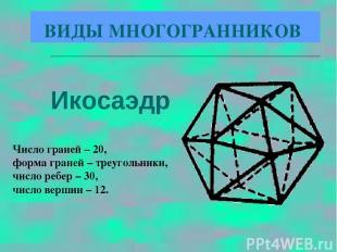 Икосаэдр Число граней – 20, форма граней – треугольники, число ребер – 30, число