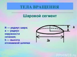 R — радиус шара; а — радиус окружности сечения; h — высота отсекаемой шляпки Шар